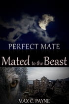 Perfect Mate: Mated to the Beast: Perfect Mate, #1 by Max C. Payne