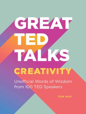 Great TED Talks: Creativity: An Unofficial Guide with Words of Wisdom from 100 TED Speakers by Tom May