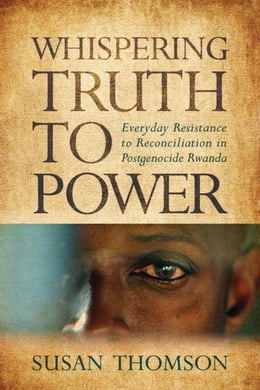 Book Whispering Truth to Power: Everyday Resistance to Reconciliation in Postgenocide Rwanda by Thomson, Susan