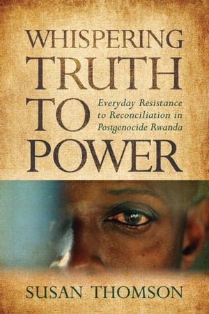 Whispering Truth to Power: Everyday Resistance to Reconciliation in Postgenocide Rwanda