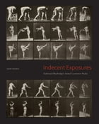 "Indecent Exposures: Eadweard Muybridge's ""Animal Locomotion"" Nudes by Sarah Gordon"