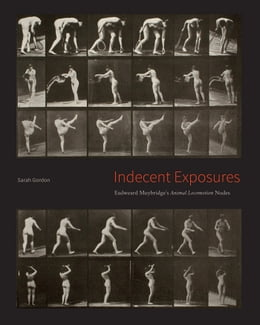 "Book Indecent Exposures: Eadweard Muybridge's ""Animal Locomotion"" Nudes by Sarah Gordon"