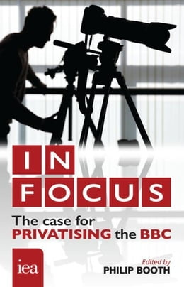 Book In Focus: The Case for Privatising the BBC: The Case for Privatising the BBC by Booth, Philip
