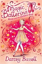 Rosa and the Golden Bird (Magic Ballerina, Book 8) by Darcey Bussell