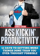 Ass Kickin' Productivity: 12 Days to Getting More Things Done Than You Ever Thought Possible by Chris Ervin