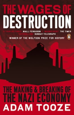 Book The Wages of Destruction: The Making and Breaking of the Nazi Economy by Adam Tooze