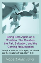 Being Born Again as a Christian: The Creation, the Fall, Salvation, and the Coming Resurrection by Robert Alan King