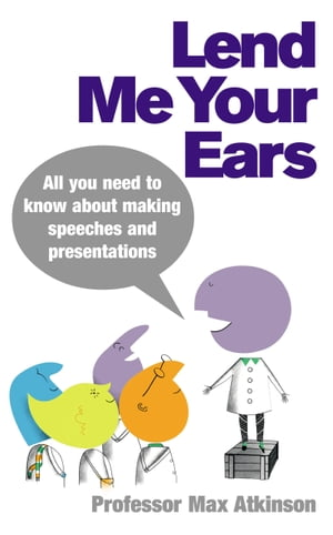 Lend Me Your Ears All you need to know about making speeches and presentations