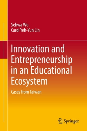 Innovation and Entrepreneurship in an Educational Ecosystem: Cases from Taiwan by Sehwa Wu