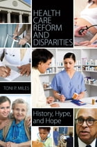 Health Care Reform and Disparities: History, Hype, and Hope by Toni P Miles