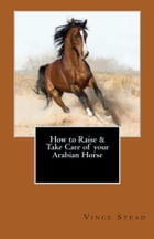 How to Raise & Take Care of your Arabian Horse by Vince Stead