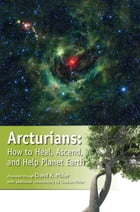 Arcturians: How to Heal, Ascend, and Help Planet Earth by David K. Miller
