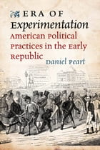 Era of Experimentation: American Political Practices in the Early Republic by Daniel Peart