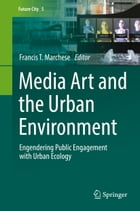 Media Art and the Urban Environment: Engendering Public Engagement with Urban Ecology by Francis T. Marchese