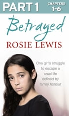 Betrayed: Part 1 of 3: The heartbreaking true story of a struggle to escape a cruel life defined by family honour by Rosie Lewis
