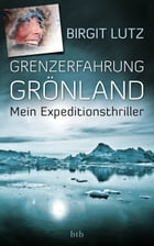 Grenzerfahrung Grönland: Mein Expeditionsthriller by Birgit Lutz