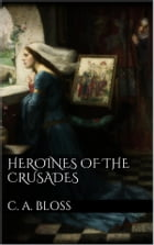 Heroines of the Crusades by C. A. Bloss