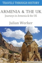 Travels through History - Armenia and the UK: Journeys in Armenia and the UK by Julian Worker
