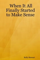 When It All Finally Started to Make Sense by Kelly Stewart
