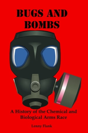 Bugs And Bombs: A History of the Chemical and Biological Arms Race by Lenny Flank