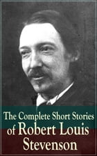 The Complete Short Stories of Robert Louis Stevenson: Short Story Collections by the prolific Scottish novelist, poet, essayist, and travel writer, au by Robert Louis Stevenson
