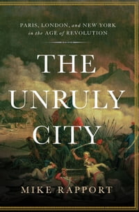 The Unruly City: Paris, London and New York in the Age of Revolution