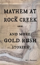 Mayhem at Rock Creek and more Gold Rush Stories by M. L. Poncelet