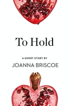 To Hold: A Short Story from the collection, Reader, I Married Him by Joanna Briscoe