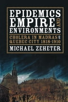 Epidemics, Empire, and Environments: Cholera in Madras and Quebec City, 1818–1910 by Michael Zeheter