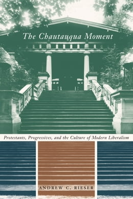 Book The Chautauqua Moment: Protestants, Progressives, and the Culture of Modern Liberalism, 1874-1920 by Andrew Chamberlin Rieser