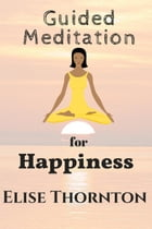 Guided Meditation for Happiness: Guided Meditation, #9 by Elise Thornton