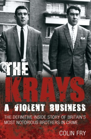 The Krays: A Violent Business The Definitive Inside Story of Britain's Most Notorious Brothers in Crime