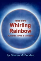 Tales of the Whirling Rainbow: Authentic Myths & Mysteries by Steven McFadden