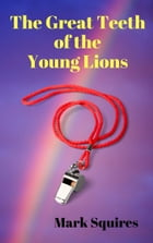 The Great Teeth of the Young Lions by Mark Squires