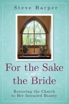 For the Sake of the Bride, Second Edition: Restoring the Church to Her Intended Beauty by Steve Harper
