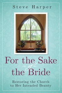 For the Sake of the Bride, Second Edition: Restoring the Church to Her Intended Beauty