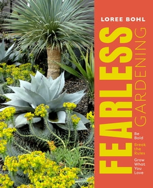 Fearless Gardening: Be Bold, Break the Rules, and Grow What You Love by Loree Bohl
