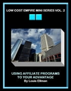 Low Cost Empire Mini Series Vol. 2: Using Affiliate Programs To Your Advantage by Louis Ellman