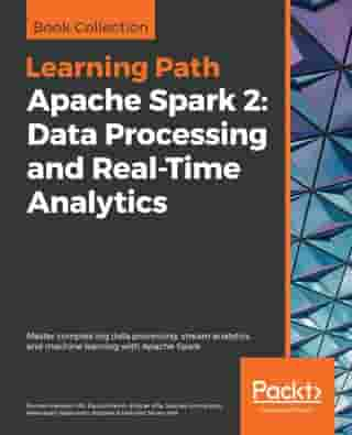 Apache Spark 2: Data Processing and Real-Time Analytics: Master complex big data processing, stream analytics, and machine learning with Apache Spark by Romeo Kienzler
