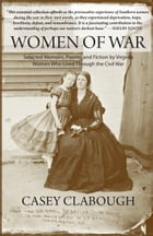 Women of War: Selected Memoirs, Poems, and Fiction by Virginia Women Who Lived Through the Civil War by Casey Clabough
