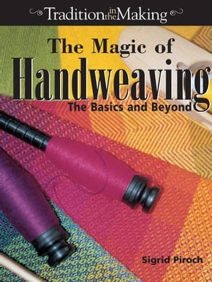 The Magic of Hand Weaving: The Basics and Beyond The Basics and Beyond