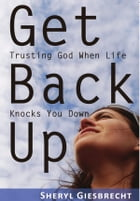 Get Back Up: Trusting God When Life Knocks You Down by Sheryl Giesbrecht