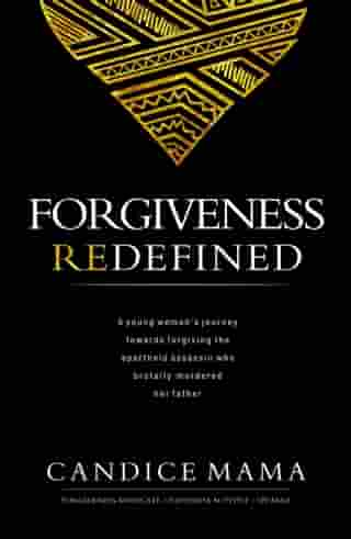 Forgiveness Redefined: A young woman's journey towards forgiving the apartheid assassin who brutally murdered her father by Candice Mama