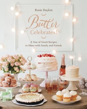 Butter Celebrates!: A Year of Sweet Recipes to Share with Family and Friends de Rosie Daykin