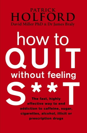 How To Quit Without Feeling S**T The fast,  highly effective way to end addiction to caffeine,  sugar,  cigarettes,  alcohol,  illicit or prescription drug