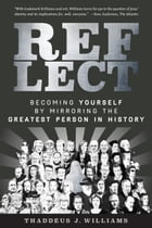 REFLECT: Becoming Yourself by Mirroring the Greatest Person in History by Thaddeus J. Williams