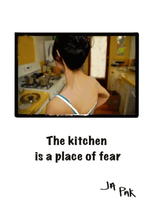 The Kitchen is a Place of Fear by J.A. Pak