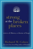 Strong at the Broken Places: Voices of Illness, a Chorus of Hope by Richard Cohen