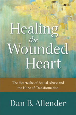 Healing the Wounded Heart The Heartache of Sexual Abuse and the Hope of Transformation