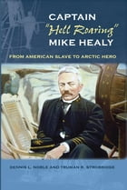 """Captain """"Hell Roaring"""" Mike Healy: From American Slave to Arctic Hero by Dennis L. Noble"""